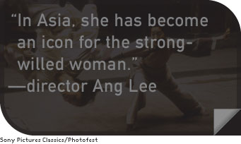 In Asia, she has become an icon for the strong-willed woman. —director Ang Lee
