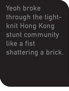Yeoh broke through the tight-knit Hong Kong stunt community like a fist shattering a brick.