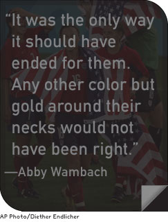 """It was the only way it should have ended for them. Any other color but gold around their necks would not have been right."" –Abby Wambach"