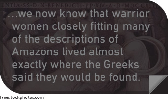 We now know that warrior women closely fitting many of the descriptions of Amazons lived almost exactly where the Greeks said they would be found.
