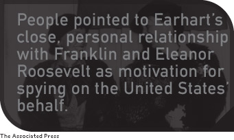 people pointed to Earhart's close, personal relationship with Franklin and Eleanor Roosevelt as motivation for spying on the United States' behalf.