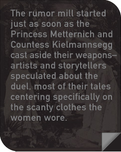 The rumor mill started just as soon as the Princess Metternich and Countess Kielmannsegg cast aside their weapons—artists and storytellers speculated about the duel, most of their tales centering specifically on the scanty clothes the women wore.