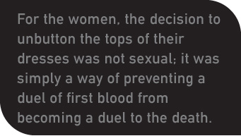 For the women, the decision to unbutton the tops of their dresses was not sexual; it was simply a way of preventing a duel of first blood from becoming a duel to the death.